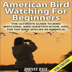American Bird Watching for Beginners, 2nd Edition: The Ultimate Guide to Bird Watching, Bird Identification, and the Top Bird Species in America